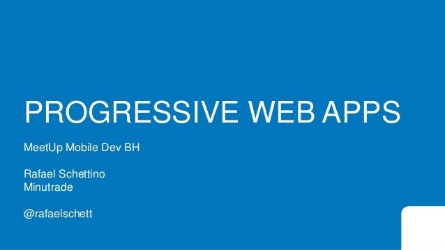 PROGRESSIVE WEB APPS MeetUp Mobile Dev BH Rafael Schettino Minutrade @rafaelschett