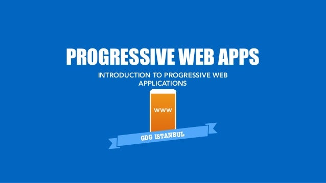 PROGRESSIVE WEB APPS GDG ISTANBUL INTRODUCTION TO PROGRESSIVE WEB APPLICATIONS WWW