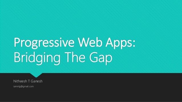 Progressive Web Apps: Bridging The Gap Nitheesh T Ganesh iamntg@gmail.com
