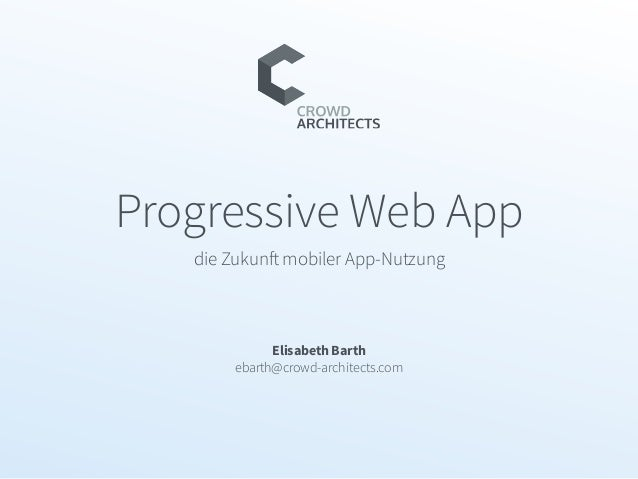 Progressive Web App die Zukunft mobiler App-Nutzung Elisabeth Barth ebarth@crowd-architects.com