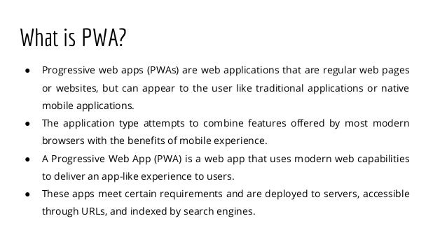 What is PWA? ● Progressive web apps (PWAs) are web applications that are regular web pages or websites, but can appear to ...