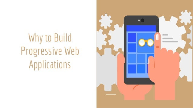 Why To Build Progressive Web Applications ● Can Be Added To Home Screen: When the Progressive Web App criteria are met, Ch...