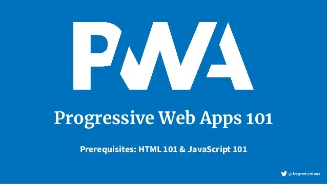 Progressive Web Apps 101 Prerequisites: HTML 101 & JavaScript 101 @fvcproductions