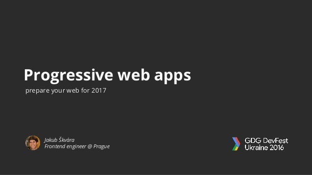 Progressive web apps Jakub Škvára Frontend engineer @ Prague prepare your web for 2017