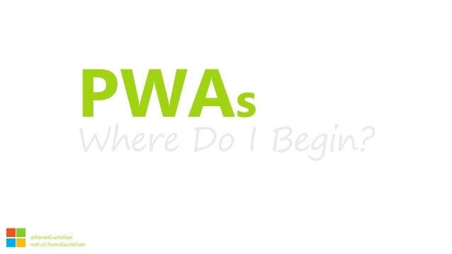 PWAs Where Do I Begin? Aaron Gustafson @AaronGustafson noti.st/AaronGustafson