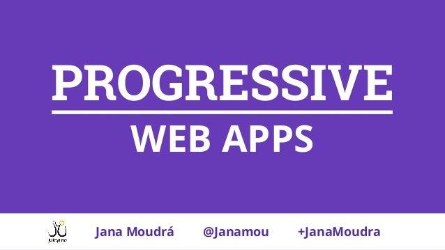 PROGRESSIVE WEB APPS Jana Moudrá @Janamou +JanaMoudra