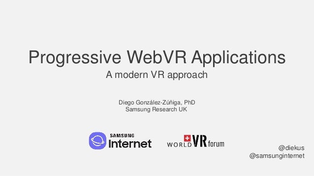 Progressive WebVR Applications A modern VR approach @diekus @samsunginternet Diego González-Zúñiga, PhD Samsung Research UK