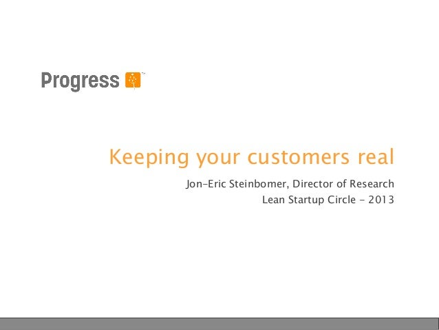 Keeping your customers real Jon-Eric Steinbomer, Director of Research Lean Startup Circle - 2013