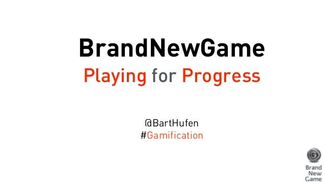 BrandNewGame Playing for Progress @BartHufen #Gamification