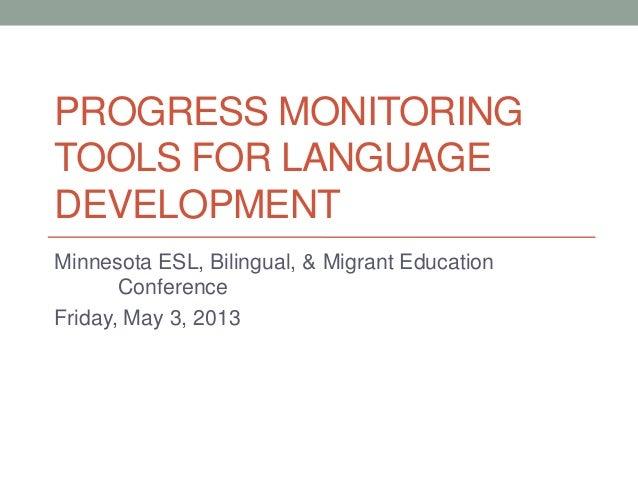 PROGRESS MONITORINGTOOLS FOR LANGUAGEDEVELOPMENTMinnesota ESL, Bilingual, & Migrant EducationConferenceFriday, May 3, 2013