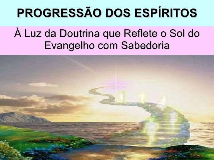 PROGRESSÃO DOS ESPÍRITOS À Luz da Doutrina que Reflete o Sol do Evangelho com Sabedoria