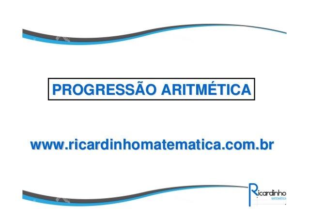 www.ricardinhomatematica.com.brwww.ricardinhomatematica.com.br PROGRESSÃO ARITMPROGRESSÃO ARITMÉÉTICATICA