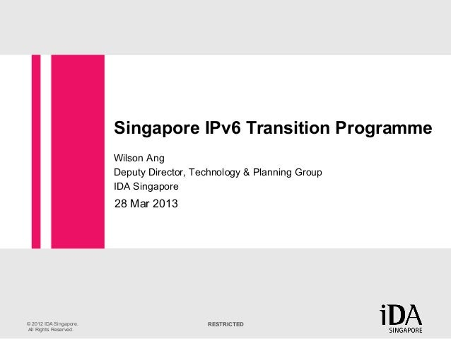 Singapore IPv6 Transition Programme                        Wilson Ang                        Deputy Director, Technology &...