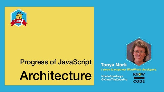 I serve to empower WordPress developers. @hellofromtonya @KnowTheCodePro Tonya MorkProgress of JavaScript Architecture