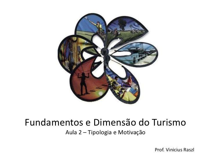Fundamentos e Dimensão do Turismo        Aula 2 – Tipologia e Motivação                                         Prof. Vini...