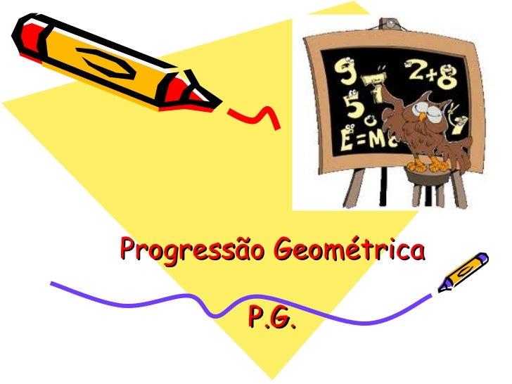 Progressão Geométrica        P.G.