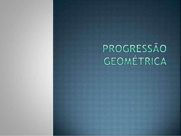  Uma Progressão Geométrica (PG) é uma sequencia numérica em que cada termo, a partir do segundo, é obtido multiplicando-s...