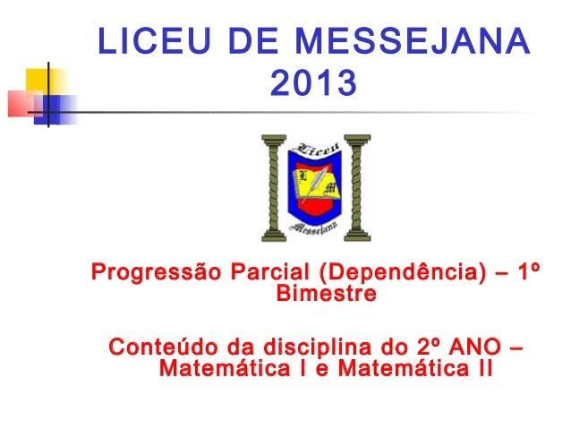 LICEU DE MESSEJANA 2013 Progressão Parcial (Dependência) – 1º Bimestre Conteúdo da disciplina do 2º ANO – Matemática I e M...