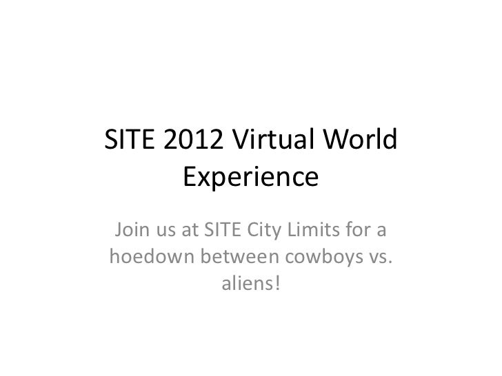 SITE 2012 Virtual World      ExperienceJoin us at SITE City Limits for ahoedown between cowboys vs.             aliens!