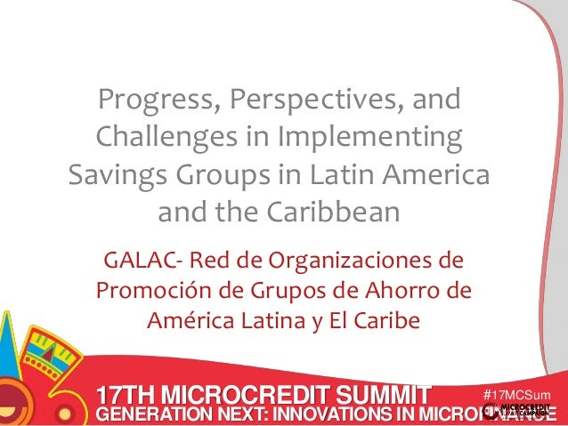 Progress, Perspectives, and  Challenges in Implementing  Savings Groups in Latin America  17TH MICROCREDIT SUMMIT  #17MCSu...