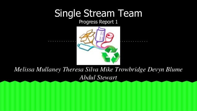 Single Stream Team  Progress Report 1  Melissa Mullaney Theresa Silva Mike Trowbridge Devyn Blume  Abdul Stewart