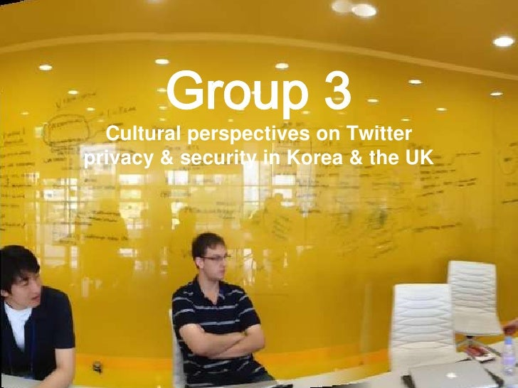 +            Group 3      Cultural perspectives on Twitter    privacy & security in Korea & the UK