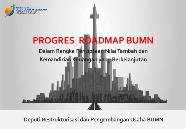 1 PROGRES ROADMAP BUMN Dalam Rangka Penciptaan NilaiTambah dan Kemandirian Keuangan yang Berkelanjutan Deputi Restrukturis...
