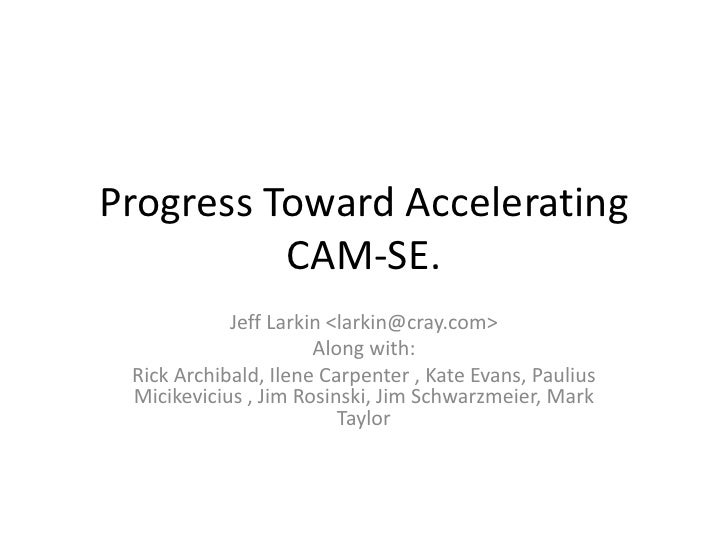 Progress Toward Accelerating CAM-SE.<br />Jeff Larkin <larkin@cray.com><br />Along with:<br />Rick Archibald, Ilene Carpen...
