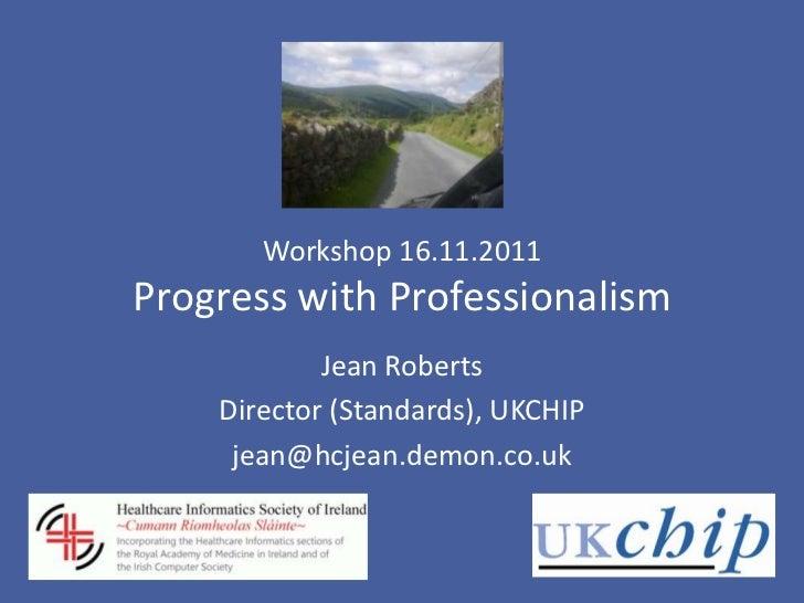 Workshop 16.11.2011Progress with Professionalism            Jean Roberts    Director (Standards), UKCHIP     jean@hcjean.d...