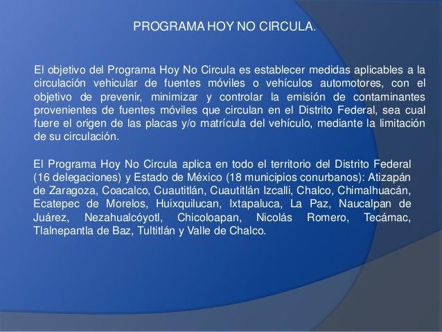 El objetivo del Programa Hoy No Circula es establecer medidas aplicables a la circulación vehicular de fuentes móviles o v...