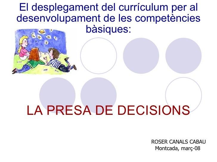 El desplegament del currículum per al desenvolupament de les competències bàsiques: LA PRESA DE DECISIONS ROSER CANALS CAB...