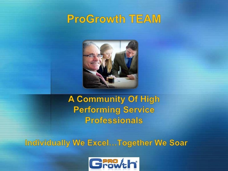 ProGrowth TEAM<br />A Community Of High Performing Service Professionals<br />Individually We Excel…Together We Soar<br />