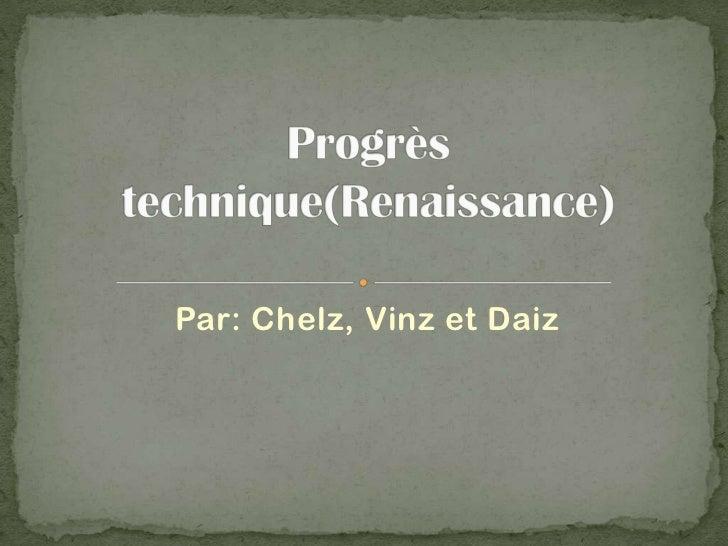Par: Chelz, Vinz et Daiz<br />Progrès technique(Renaissance)<br />