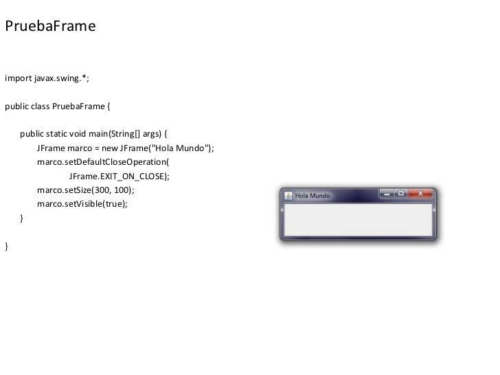 PruebaFrameimport javax.swing.*;public class PruebaFrame {    public static void main(String[] args) {        JFrame marco...