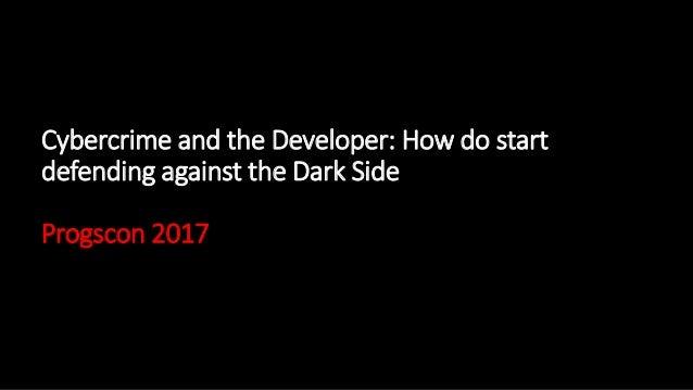 Cybercrime and the Developer: How do start defending against the Dark Side Progscon 2017