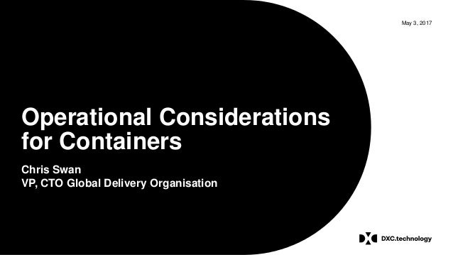 May 3, 2017 Operational Considerations for Containers Chris Swan VP, CTO Global Delivery Organisation