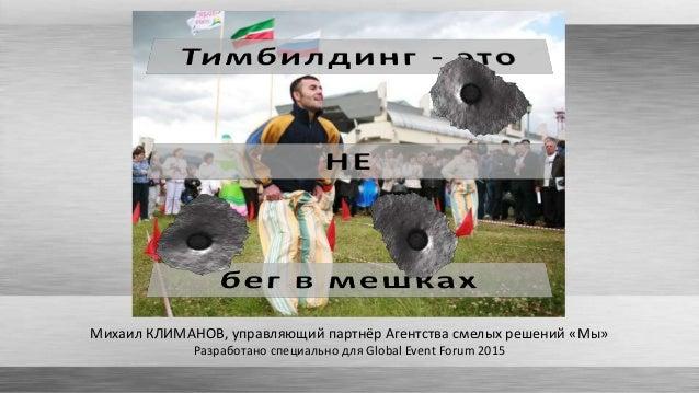 Михаил КЛИМАНОВ, управляющий партнёр Агентства смелых решений «Мы» Разработано специально для Global Event Forum 2015