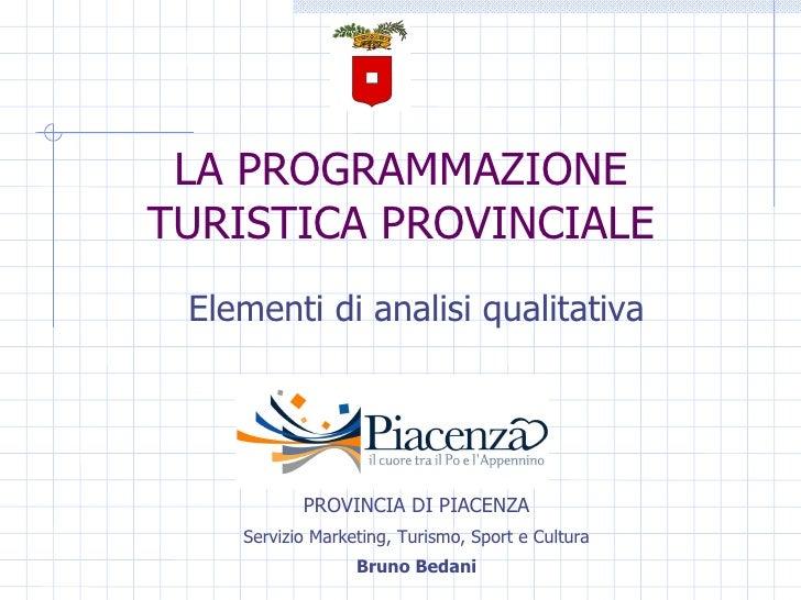 LA PROGRAMMAZIONE TURISTICA PROVINCIALE Elementi di analisi qualitativa PROVINCIA DI PIACENZA Servizio Marketing, Turismo,...