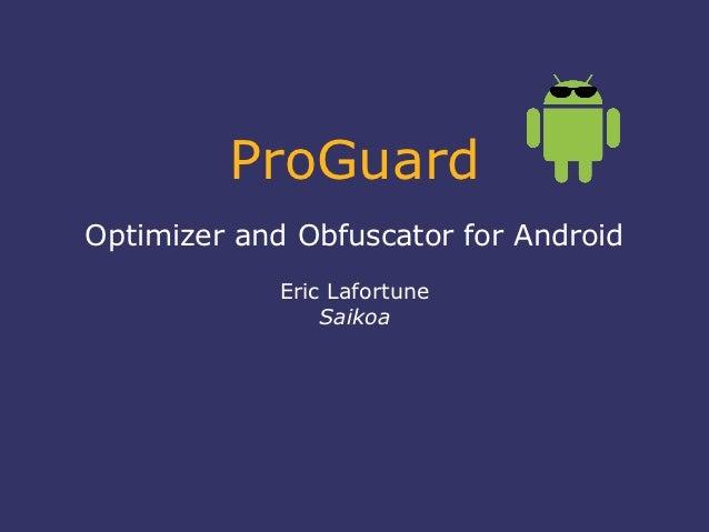 ProGuardOptimizer and Obfuscator for Android             Eric Lafortune                 Saikoa