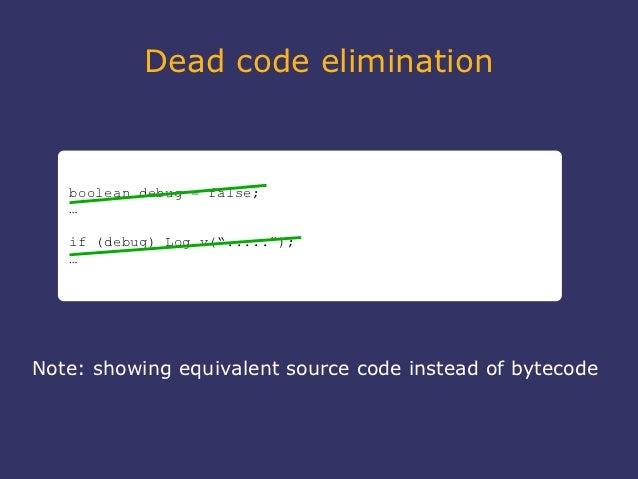 """Dead code elimination   boolean debug = false;   …   if (debug) Log.v(""""....."""");   …Note: showing equivalent source code in..."""