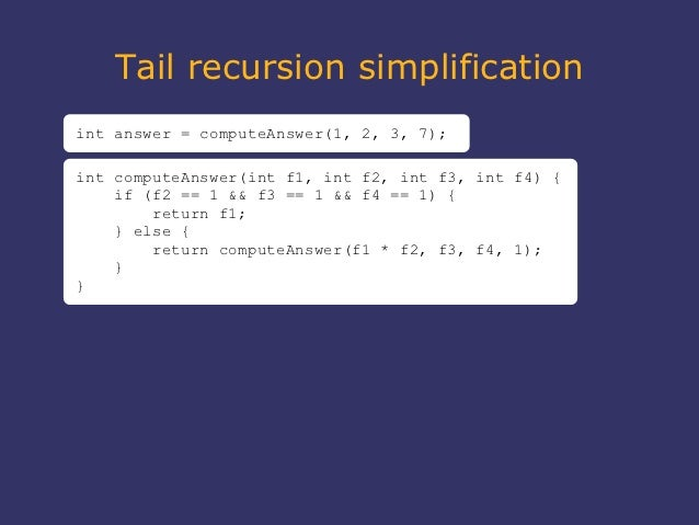 Tail recursion simplificationint answer = computeAnswer(1, 2, 3, 7);int computeAnswer(int f1, int f2, int f3, int f4) {   ...