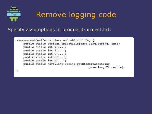 Tip              Remove logging codeSpecify assumptions in proguard-project.txt:       assumenosideeffectsclassandroid....