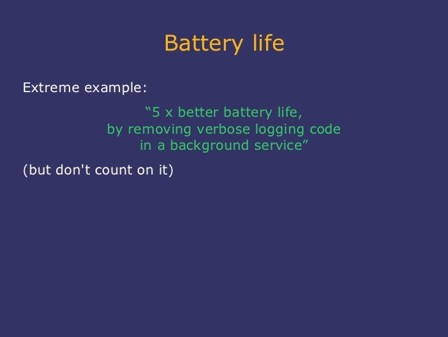 """Battery lifeExtreme example:                  """"5 x better battery life,            by removing verbose logging code       ..."""
