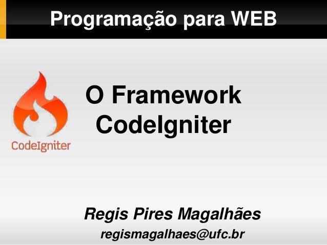 Programação para WEB Regis Pires Magalhães regismagalhaes@ufc.br O Framework CodeIgniter