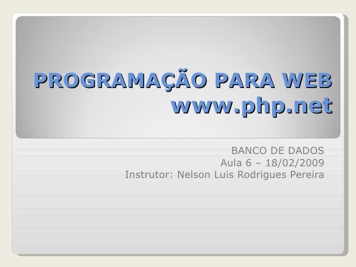 PROGRAMAÇÃO PARA WEB www.php.net BANCO DE DADOS Aula 6 – 18/02/2009 Instrutor: Nelson Luis Rodrigues Pereira
