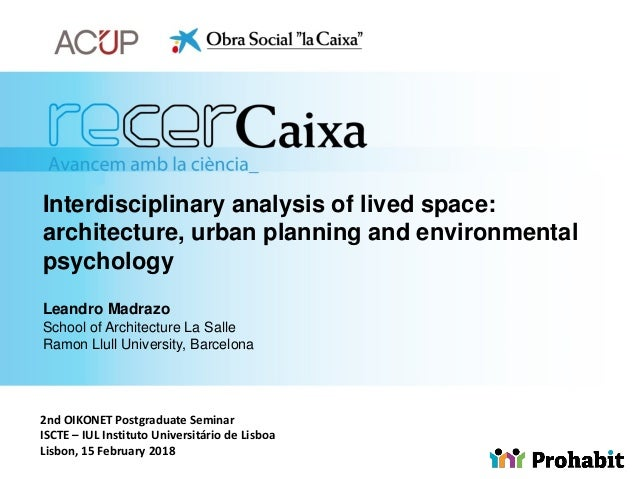 Interdisciplinary analysis of lived space: architecture, urban planning and environmental psychology Leandro Madrazo Schoo...