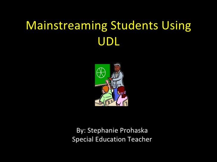 Mainstreaming Students Using UDL By: Stephanie Prohaska Special Education Teacher