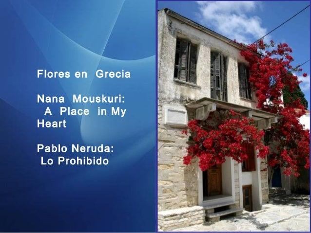 Flores en Grecia  Nana Mouskuri:  A Place in My  Heart  Pablo Neruda:  Lo Prohibido