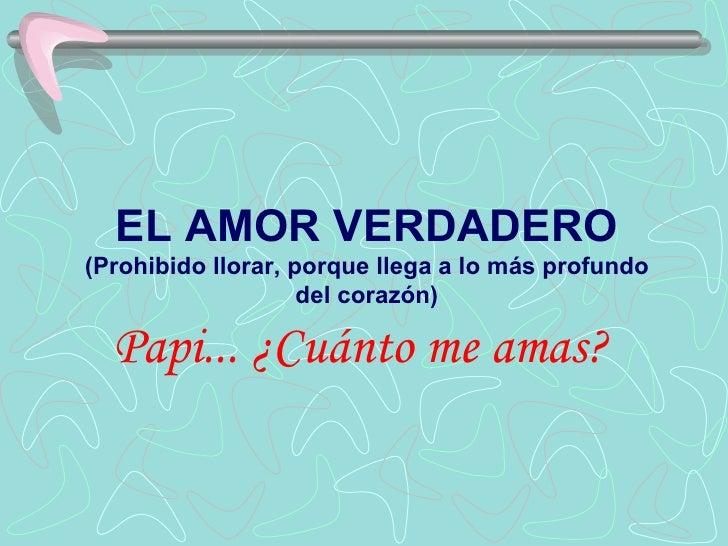 EL AMOR VERDADERO (Prohibido llorar, porque llega a lo más profundo                     del corazón)    Papi... ¿Cuánto me...
