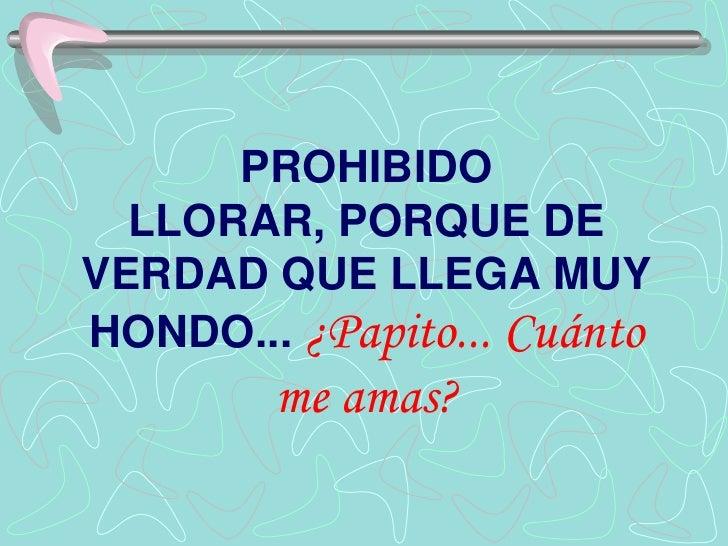 PROHIBIDO LLORAR, PORQUE DE VERDAD QUE LLEGA MUY HONDO... ¿Papito... Cuánto me amas?<br />